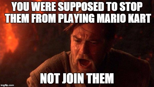 You Were The Chosen One (Star Wars) |  YOU WERE SUPPOSED TO STOP THEM FROM PLAYING MARIO KART; NOT JOIN THEM | image tagged in memes,you were the chosen one star wars,AdviceAnimals | made w/ Imgflip meme maker