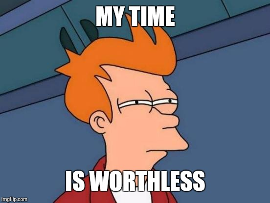 Futurama Fry Meme | MY TIME IS WORTHLESS | image tagged in memes,futurama fry | made w/ Imgflip meme maker