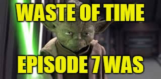 WASTE OF TIME EPISODE 7 WAS | made w/ Imgflip meme maker