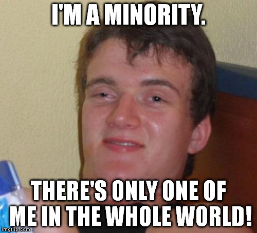 10 Guy Meme | I'M A MINORITY. THERE'S ONLY ONE OF ME IN THE WHOLE WORLD! | image tagged in memes,10 guy | made w/ Imgflip meme maker