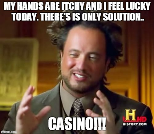 My hands are itchy and I feel lucky today. There's is only solution. Casino!!! | MY HANDS ARE ITCHY AND I FEEL LUCKY TODAY. THERE'S IS ONLY SOLUTION.. CASINO!!! | image tagged in memes,ancient aliens,casino,gambling,gambler,the gambler | made w/ Imgflip meme maker
