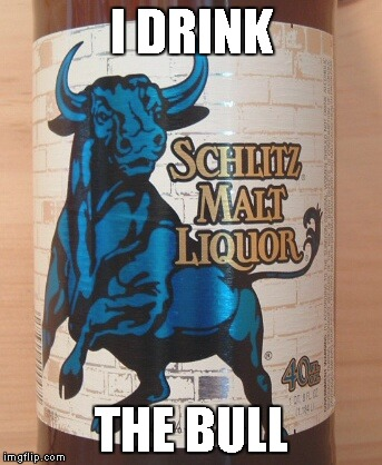 I DRINK THE BULL | made w/ Imgflip meme maker