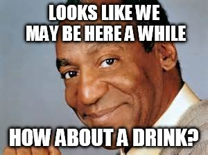 LOOKS LIKE WE MAY BE HERE A WHILE HOW ABOUT A DRINK? | made w/ Imgflip meme maker