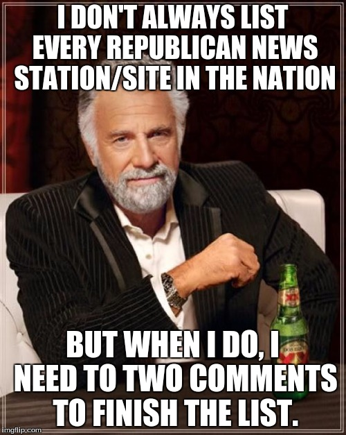 The Most Interesting Man In The World Meme | I DON'T ALWAYS LIST EVERY REPUBLICAN NEWS STATION/SITE IN THE NATION BUT WHEN I DO, I NEED TO TWO COMMENTS TO FINISH THE LIST. | image tagged in memes,the most interesting man in the world | made w/ Imgflip meme maker