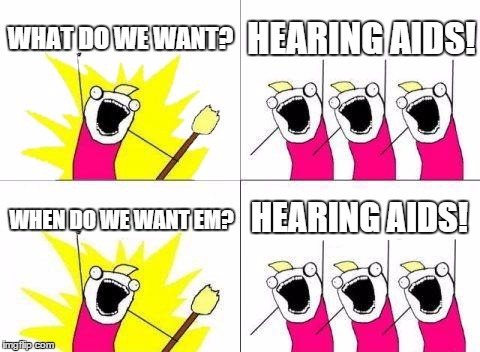 What Do We Want Meme | WHAT DO WE WANT? HEARING AIDS! WHEN DO WE WANT EM? HEARING AIDS! | image tagged in memes,what do we want | made w/ Imgflip meme maker