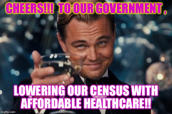 S.O.B |  CHEERS!!!  TO OUR GOVERNMENT , LOWERING OUR CENSUS WITH AFFORDABLE HEALTHCARE!! | image tagged in memes,healthcare,funny,party,2016,myyear | made w/ Imgflip meme maker