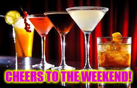 CHEERS TO THE WEEKEND! | image tagged in drinks | made w/ Imgflip meme maker