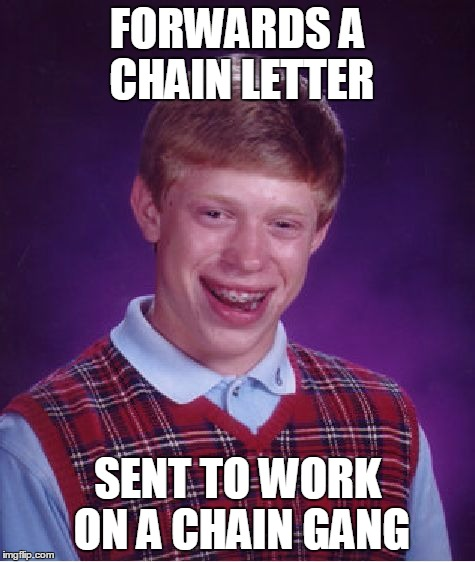 Bad Luck Brian Meme | FORWARDS A CHAIN LETTER SENT TO WORK ON A CHAIN GANG | image tagged in memes,bad luck brian | made w/ Imgflip meme maker