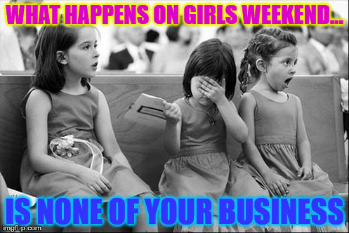 girls at a wedding | WHAT HAPPENS ON GIRLS WEEKEND... IS NONE OF YOUR BUSINESS | image tagged in girls at a wedding | made w/ Imgflip meme maker