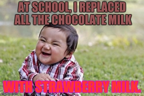 You truly are evil!  | AT SCHOOL, I REPLACED ALL THE CHOCOLATE MILK WITH STRAWBERRY MILK. | image tagged in memes,evil toddler,chocolate milk,strawberry,you did what | made w/ Imgflip meme maker