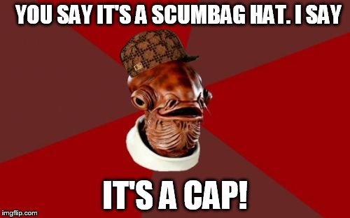 It's a trap! |  YOU SAY IT'S A SCUMBAG HAT. I SAY; IT'S A CAP! | image tagged in memes,admiral ackbar relationship expert,scumbag | made w/ Imgflip meme maker