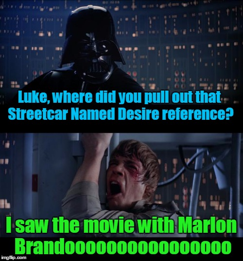 Luke, where did you pull out that Streetcar Named Desire reference? I saw the movie with Marlon Brandoooooooooooooooo | made w/ Imgflip meme maker