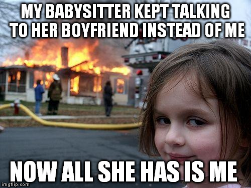 babysitter |  MY BABYSITTER KEPT TALKING TO HER BOYFRIEND INSTEAD OF ME; NOW ALL SHE HAS IS ME | image tagged in memes,disaster girl,babysitter,boyfriend,talk,funny | made w/ Imgflip meme maker