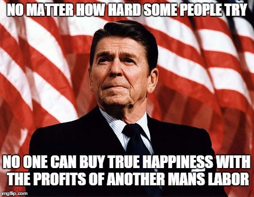 My quote, not his, but it's time to have another president that understands this. |  NO MATTER HOW HARD SOME PEOPLE TRY; NO ONE CAN BUY TRUE HAPPINESS WITH THE PROFITS OF ANOTHER MANS LABOR | image tagged in reasonable reagan,memes,thoughtful,quotes | made w/ Imgflip meme maker