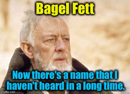 Obi Wan  | Bagel Fett Now there's a name that I haven't heard in a long time. | image tagged in obi wan | made w/ Imgflip meme maker