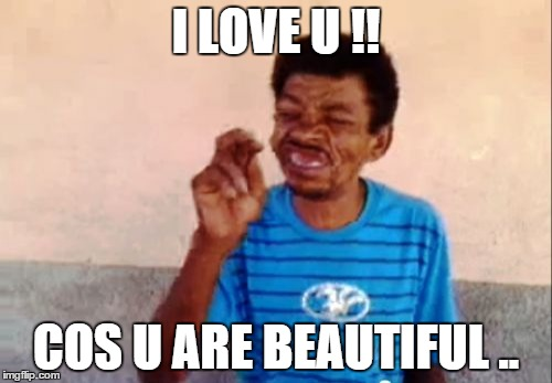Bebo Meme | I LOVE U !! COS U ARE BEAUTIFUL .. | image tagged in memes,bebo | made w/ Imgflip meme maker