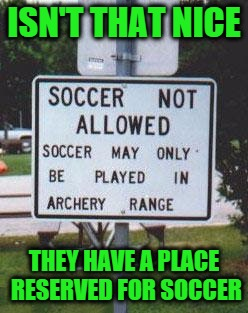ISN'T THAT NICE THEY HAVE A PLACE RESERVED FOR SOCCER | image tagged in soccer field | made w/ Imgflip meme maker