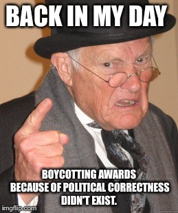 Back In My Day Meme | BACK IN MY DAY BOYCOTTING AWARDS BECAUSE OF POLITICAL CORRECTNESS DIDN'T EXIST. | image tagged in memes,back in my day | made w/ Imgflip meme maker