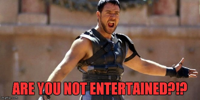 ARE YOU NOT ENTERTAINED?!? | made w/ Imgflip meme maker