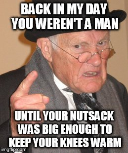 Back In My Day Meme |  BACK IN MY DAY YOU WEREN'T A MAN; UNTIL YOUR NUTSACK WAS BIG ENOUGH TO KEEP YOUR KNEES WARM | image tagged in memes,back in my day | made w/ Imgflip meme maker