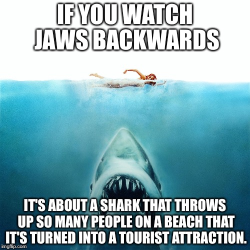 Jaws_Poster |  IF YOU WATCH JAWS BACKWARDS; IT'S ABOUT A SHARK THAT THROWS UP SO MANY PEOPLE ON A BEACH THAT IT'S TURNED INTO A TOURIST ATTRACTION. | image tagged in jaws,if you watch it backwards | made w/ Imgflip meme maker