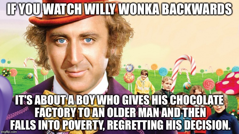 willy wonka |  IF YOU WATCH WILLY WONKA BACKWARDS; IT'S ABOUT A BOY WHO GIVES HIS CHOCOLATE FACTORY TO AN OLDER MAN AND THEN FALLS INTO POVERTY, REGRETTING HIS DECISION. | image tagged in willy wonka,if you watch it backwards | made w/ Imgflip meme maker