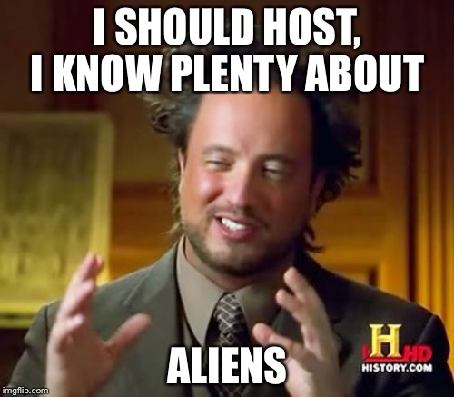 Ancient Aliens Meme | I SHOULD HOST, I KNOW PLENTY ABOUT ALIENS | image tagged in memes,ancient aliens | made w/ Imgflip meme maker