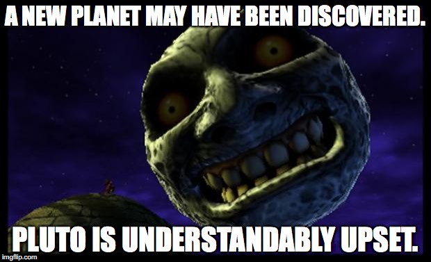 Majora's Mask 3D Moon | A NEW PLANET MAY HAVE BEEN DISCOVERED. PLUTO IS UNDERSTANDABLY UPSET. | image tagged in majora's mask 3d moon | made w/ Imgflip meme maker