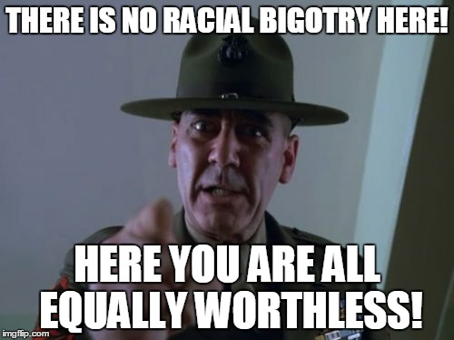 Sergeant Hartmann | THERE IS NO RACIAL BIGOTRY HERE! HERE YOU ARE ALL EQUALLY WORTHLESS! | image tagged in memes,sergeant hartmann | made w/ Imgflip meme maker