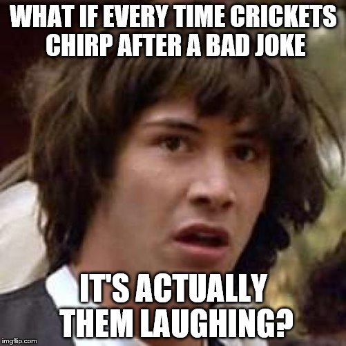 Conspiracy Keanu Meme | WHAT IF EVERY TIME CRICKETS CHIRP AFTER A BAD JOKE IT'S ACTUALLY THEM LAUGHING? | image tagged in memes,conspiracy keanu | made w/ Imgflip meme maker