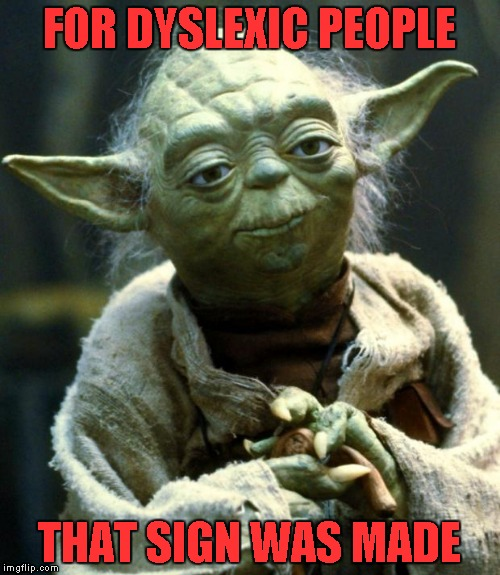 Star Wars Yoda Meme | FOR DYSLEXIC PEOPLE THAT SIGN WAS MADE | image tagged in memes,star wars yoda | made w/ Imgflip meme maker