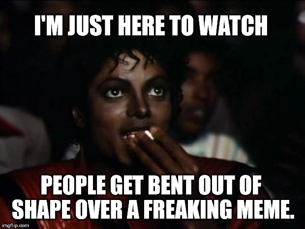 that moment you realize some people can't take a joke. | I'M JUST HERE TO WATCH PEOPLE GET BENT OUT OF SHAPE OVER A FREAKING MEME. | image tagged in memes,michael jackson popcorn,veterans,crying baby,jokes | made w/ Imgflip meme maker