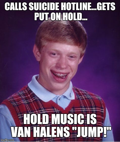 "Bad Luck Brian Meme | CALLS SUICIDE HOTLINE...GETS PUT ON HOLD... HOLD MUSIC IS VAN HALENS ""JUMP!"" 