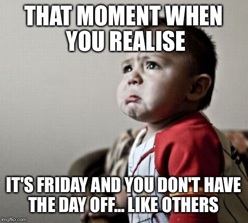 Criana | THAT MOMENT WHEN YOU REALISE IT'S FRIDAY AND YOU DON'T HAVE THE DAY OFF... LIKE OTHERS | image tagged in memes,criana | made w/ Imgflip meme maker