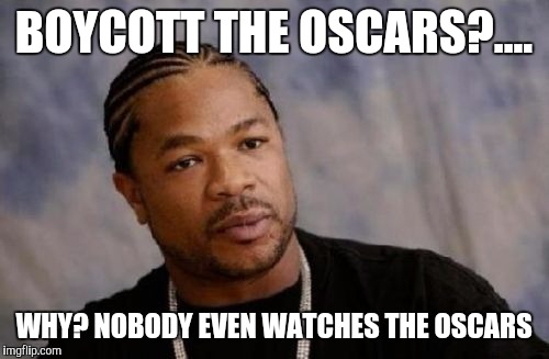 Serious Xzibit | BOYCOTT THE OSCARS?.... WHY? NOBODY EVEN WATCHES THE OSCARS | image tagged in memes,serious xzibit | made w/ Imgflip meme maker