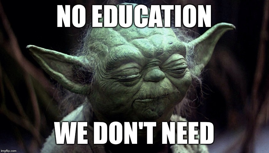 Yoda | NO EDUCATION WE DON'T NEED | image tagged in yoda | made w/ Imgflip meme maker