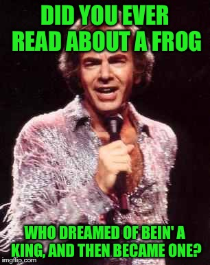 Which side is Neil on?? | DID YOU EVER READ ABOUT A FROG WHO DREAMED OF BEIN' A KING, AND THEN BECAME ONE? | image tagged in neil diamond,memes,kermit the frog | made w/ Imgflip meme maker