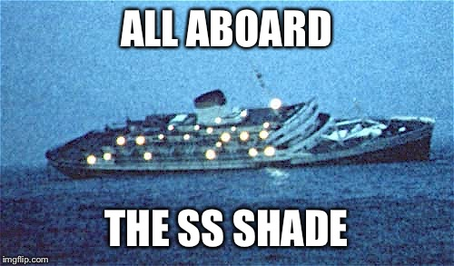Sinking ship |  ALL ABOARD; THE SS SHADE | image tagged in sinking,andrea doria,ship,shade | made w/ Imgflip meme maker