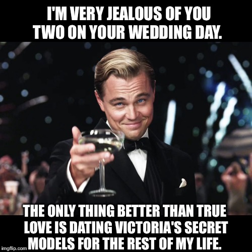 Leonardo DiCaprio Toast | I'M VERY JEALOUS OF YOU TWO ON YOUR WEDDING DAY. THE ONLY THING BETTER THAN TRUE LOVE IS DATING VICTORIA'S SECRET MODELS FOR THE REST OF MY  | image tagged in leonardo dicaprio toast | made w/ Imgflip meme maker