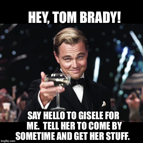 Leonardo DiCaprio Toast | HEY, TOM BRADY! SAY HELLO TO GISELE FOR ME.  TELL HER TO COME BY SOMETIME AND GET HER STUFF. | image tagged in leonardo dicaprio toast | made w/ Imgflip meme maker