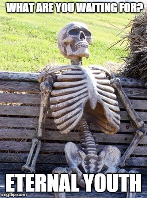 Waiting Skeleton Meme | WHAT ARE YOU WAITING FOR? ETERNAL YOUTH | image tagged in memes,waiting skeleton,youth | made w/ Imgflip meme maker