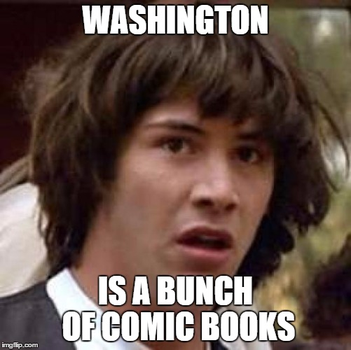 Conspiracy Keanu Meme | WASHINGTON IS A BUNCH OF COMIC BOOKS | image tagged in memes,conspiracy keanu | made w/ Imgflip meme maker