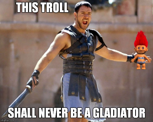 THIS TROLL SHALL NEVER BE A GLADIATOR | made w/ Imgflip meme maker