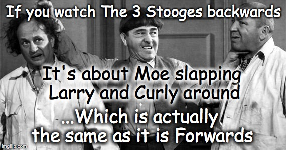 Three Stooges | If you watch The 3 Stooges backwards It's about Moe slapping Larry and Curly around ...Which is actually the same as it is Forwards | image tagged in three stooges | made w/ Imgflip meme maker