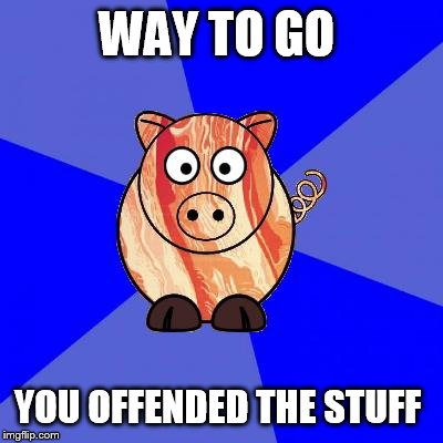 Self-Endangerment Pig | WAY TO GO YOU OFFENDED THE STUFF | image tagged in self-endangerment pig | made w/ Imgflip meme maker