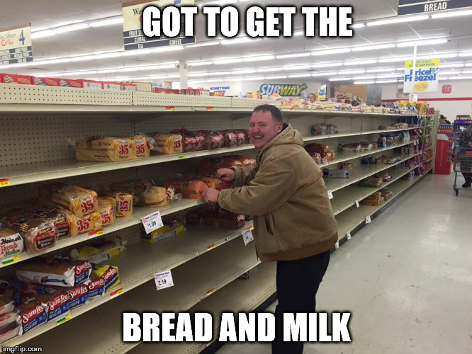 Snow's Comin' | GOT TO GET THE BREAD AND MILK | image tagged in bread and milk,snow,groceries,bread | made w/ Imgflip meme maker