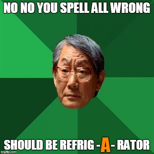 NO NO YOU SPELL ALL WRONG SHOULD BE REFRIG - A - RATOR A | made w/ Imgflip meme maker