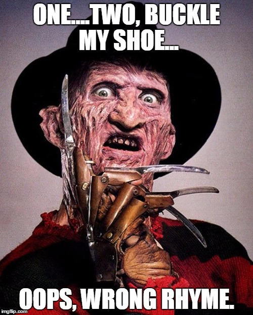 Freddy Kruger  | ONE....TWO, BUCKLE MY SHOE... OOPS, WRONG RHYME. | image tagged in freddy kruger | made w/ Imgflip meme maker