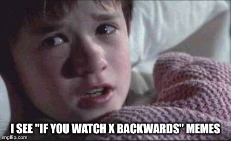 "I SEE ""IF YOU WATCH X BACKWARDS"" MEMES 