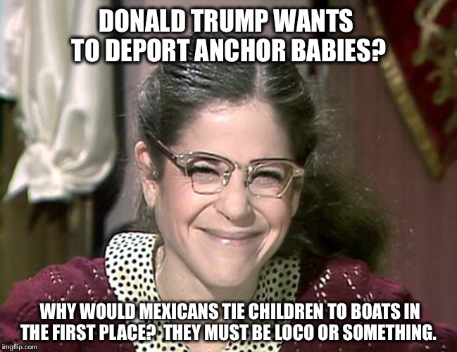 Emily Litella | DONALD TRUMP WANTS TO DEPORT ANCHOR BABIES? WHY WOULD MEXICANS TIE CHILDREN TO BOATS IN THE FIRST PLACE?  THEY MUST BE LOCO OR SOMETHING. | image tagged in emily litella,snl,never mind | made w/ Imgflip meme maker